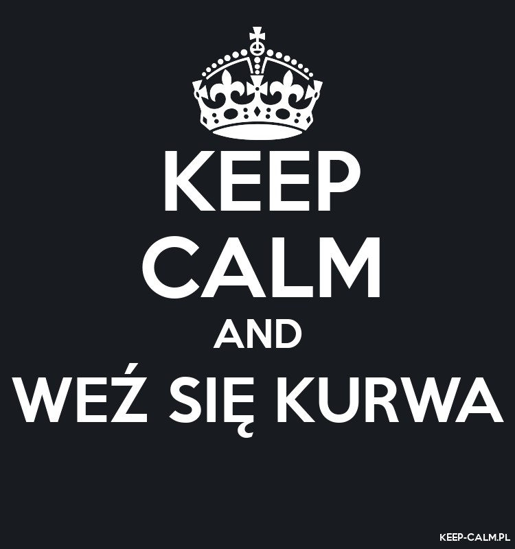 KEEP CALM AND WEŹ SIĘ KURWA