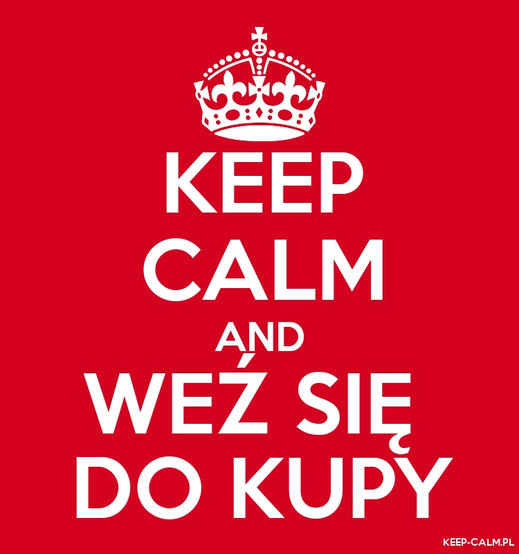 KEEP CALM AND WEŹ SIĘ  DO KUPY
