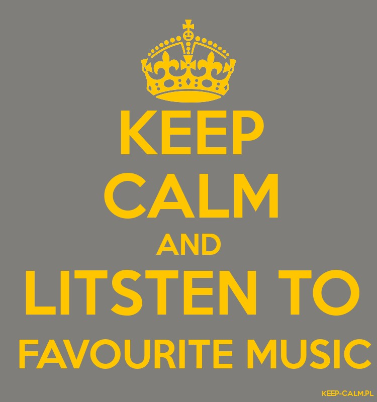 KEEP CALM AND LITSTEN TO  FAVOURITE MUSIC